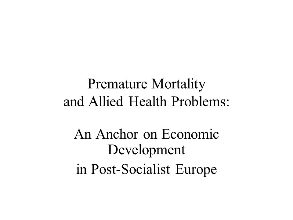 Premature Mortality and Allied Health Problems: An Anchor on Economic Development in Post-Socialist Europe