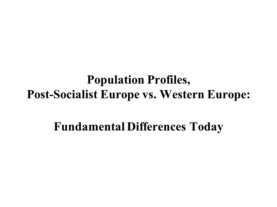 Population Profiles, Post-Socialist Europe vs. Western Europe: Fundamental Differences Today
