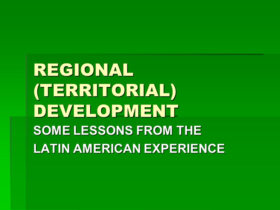 REGIONAL (TERRITORIAL) DEVELOPMENT SOME LESSONS FROM THE LATIN AMERICAN EXPERIENCE