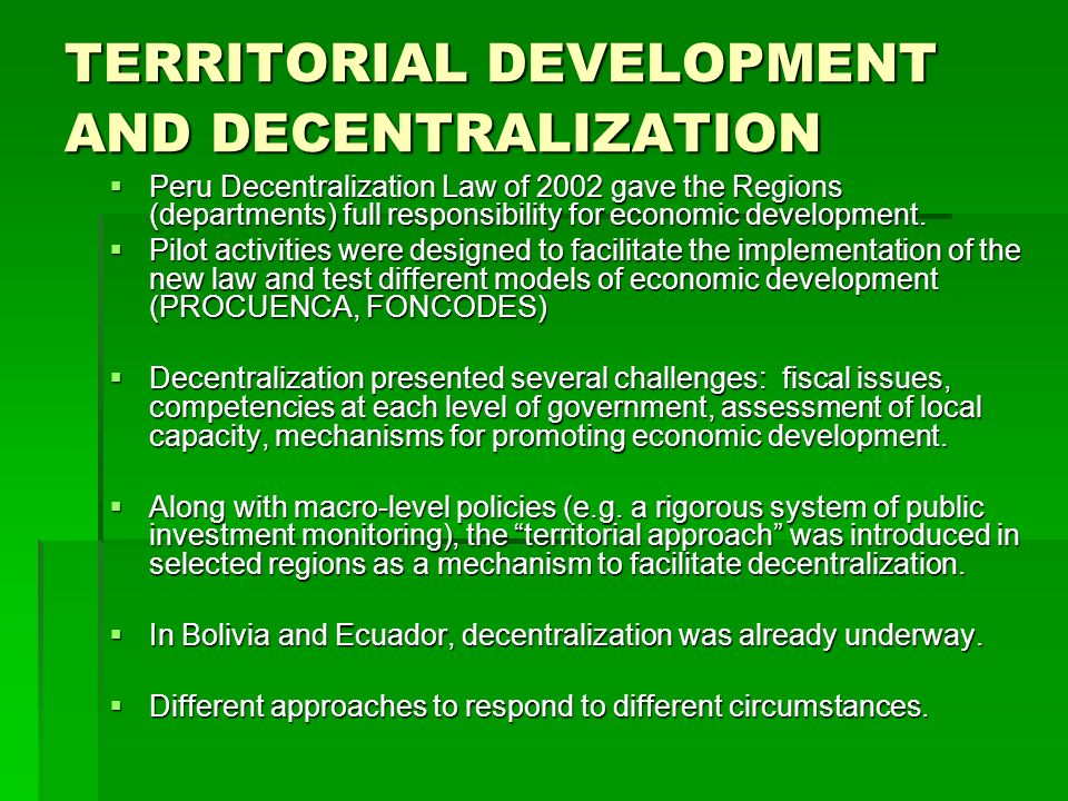 TERRITORIAL DEVELOPMENT AND DECENTRALIZATION Peru Decentralization Law of 2002 gave the Regions (departments) full responsibility for economic develop