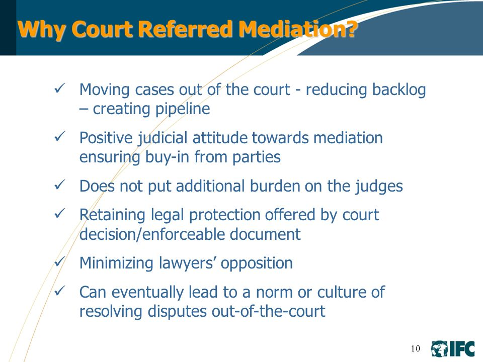 10 Why Court Referred Mediation? Moving cases out of the court - reducing backlog – creating pipeline Positive judicial attitude towards mediation ens
