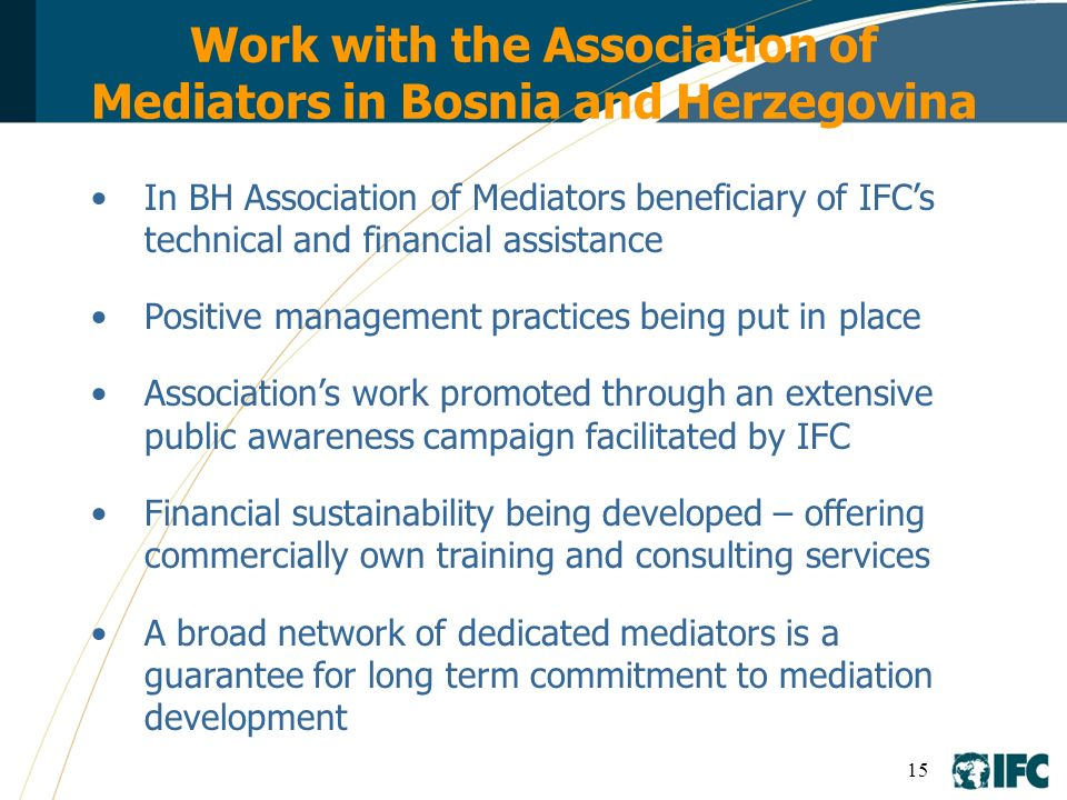 15 Work with the Association of Mediators in Bosnia and Herzegovina In BH Association of Mediators beneficiary of IFCs technical and financial assista