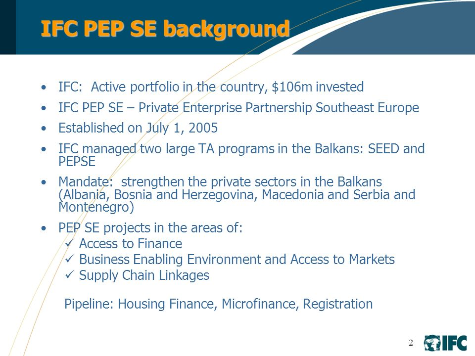 2 IFC PEP SE background IFC: Active portfolio in the country, $106m invested IFC PEP SE – Private Enterprise Partnership Southeast Europe Established