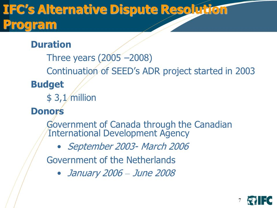 7 IFCs Alternative Dispute Resolution Program Duration Three years (2005 –2008) Continuation of SEEDs ADR project started in 2003 Budget $ 3,1 million