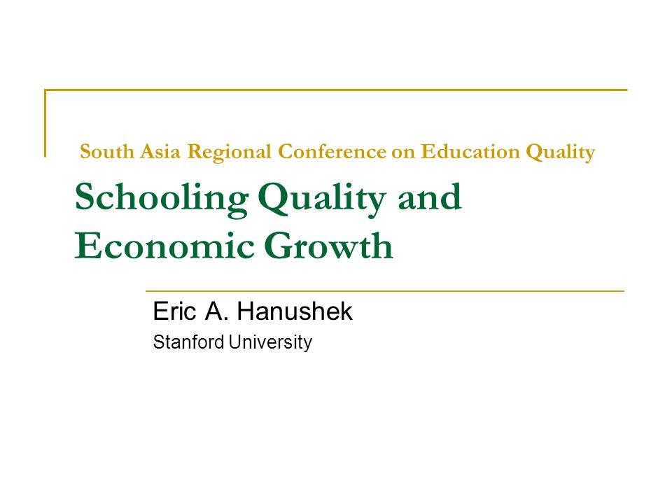South Asia Regional Conference on Education Quality Schooling Quality and Economic Growth Eric A. Hanushek Stanford University