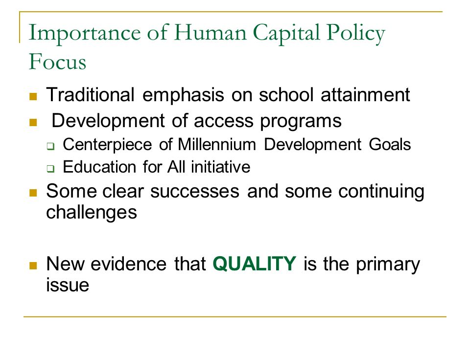 Importance of Human Capital Policy Focus Traditional emphasis on school attainment Development of access programs Centerpiece of Millennium Developmen