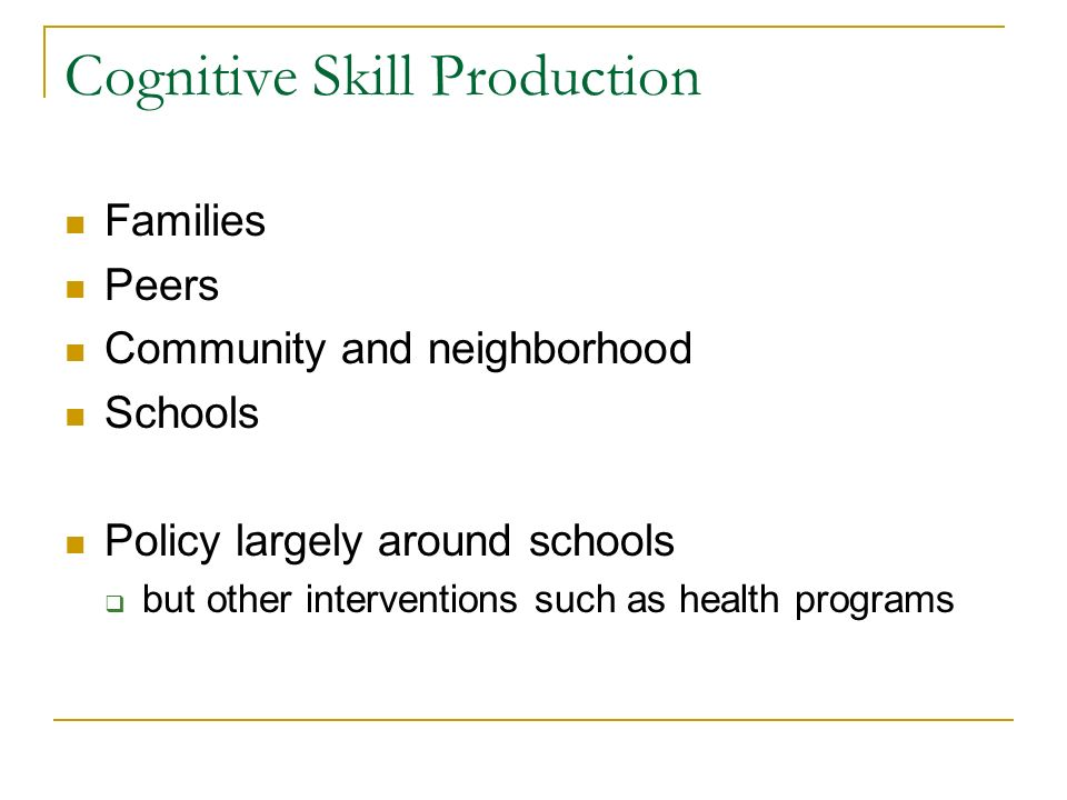 Cognitive Skill Production Families Peers Community and neighborhood Schools Policy largely around schools but other interventions such as health prog