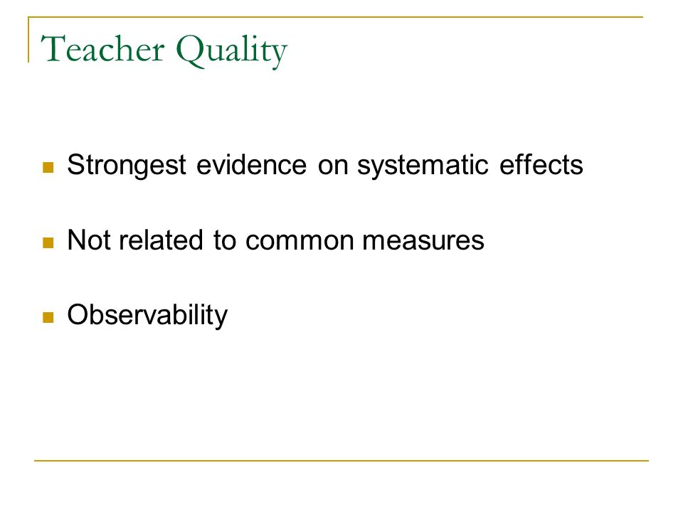 Teacher Quality Strongest evidence on systematic effects Not related to common measures Observability