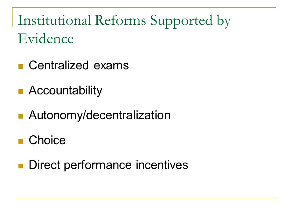 Institutional Reforms Supported by Evidence Centralized exams Accountability Autonomy/decentralization Choice Direct performance incentives