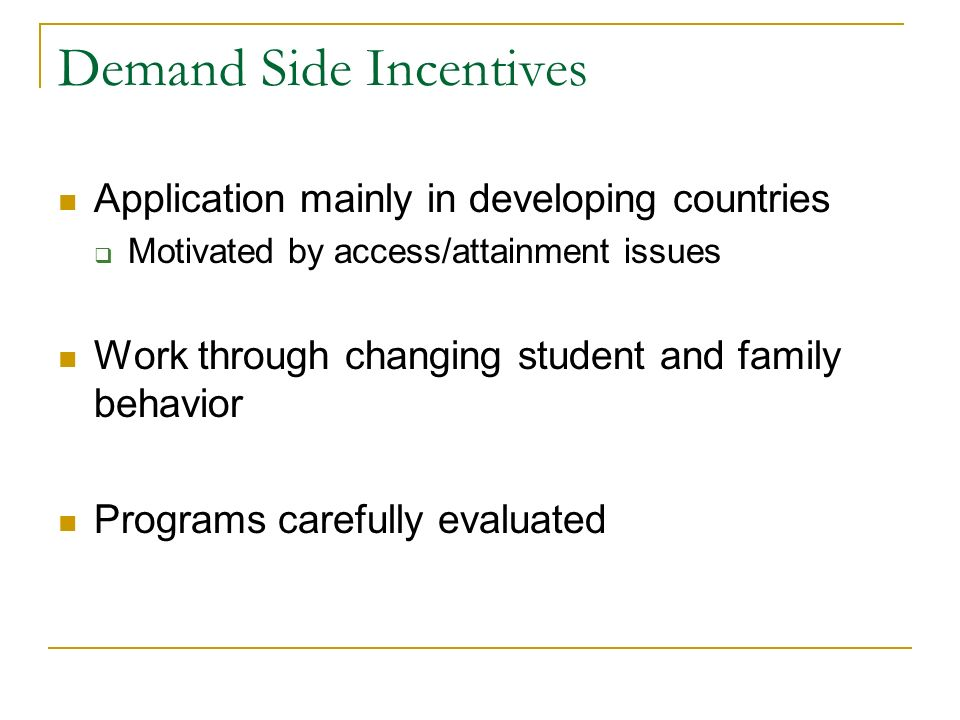 Demand Side Incentives Application mainly in developing countries Motivated by access/attainment issues Work through changing student and family behav