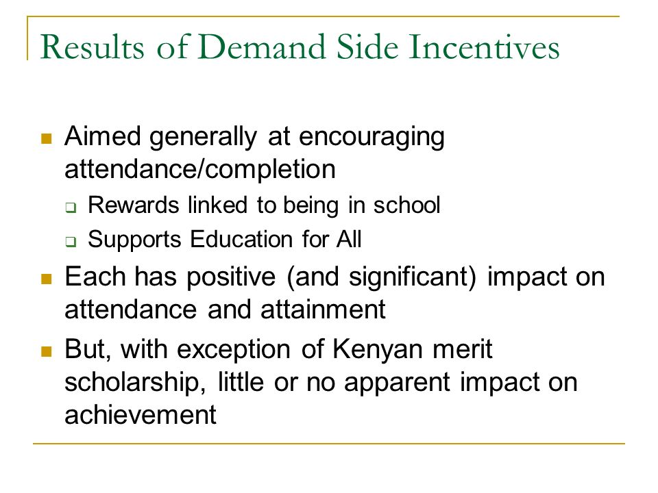 Results of Demand Side Incentives Aimed generally at encouraging attendance/completion Rewards linked to being in school Supports Education for All Ea