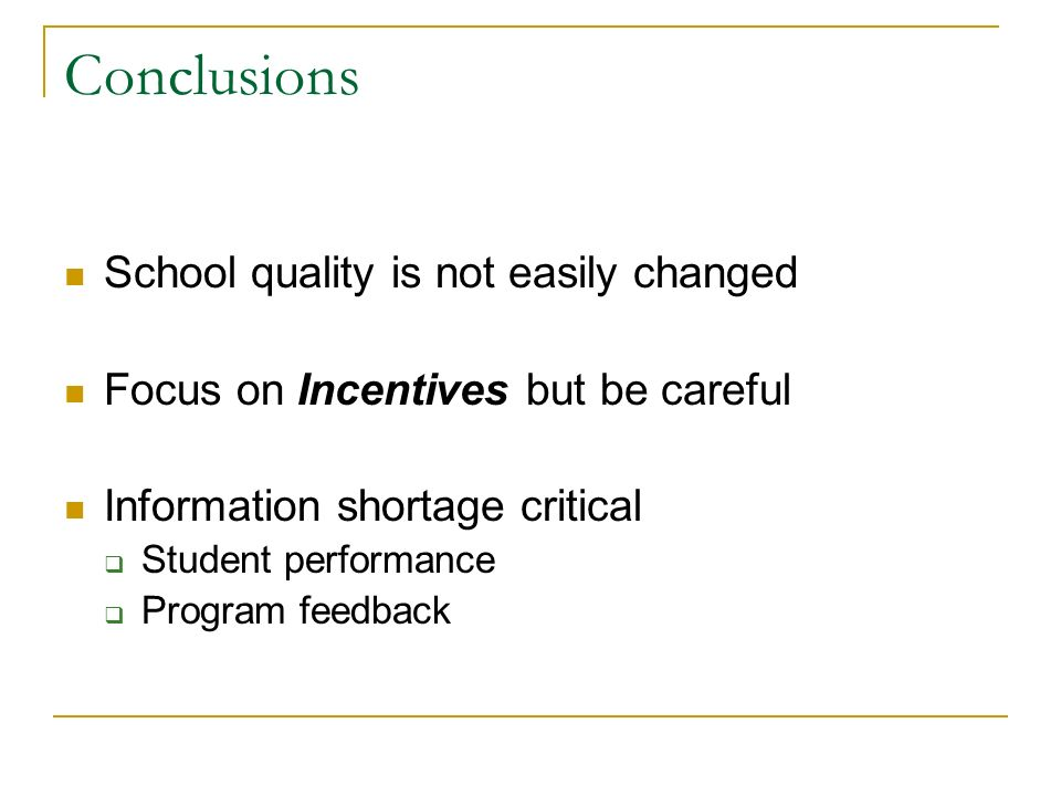 Conclusions School quality is not easily changed Focus on Incentives but be careful Information shortage critical Student performance Program feedback