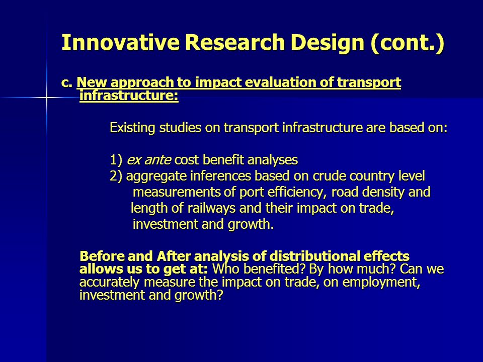 Innovative Research Design (cont.) c. New approach to impact evaluation of transport infrastructure: Existing studies on transport infrastructure are