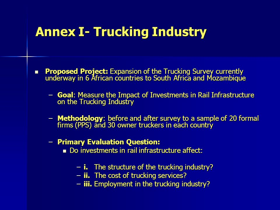 Annex I- Trucking Industry Proposed Project: Expansion of the Trucking Survey currently underway in 6 African countries to South Africa and Mozambique Proposed Project: Expansion of the Trucking Survey currently underway in 6 African countries to South Africa and Mozambique –Goal: Measure the Impact of Investments in Rail Infrastructure on the Trucking Industry –Methodology: before and after survey to a sample of 20 formal firms (PPS) and 30 owner truckers in each country –Primary Evaluation Question: Do investments in rail infrastructure affect: Do investments in rail infrastructure affect: –i.
