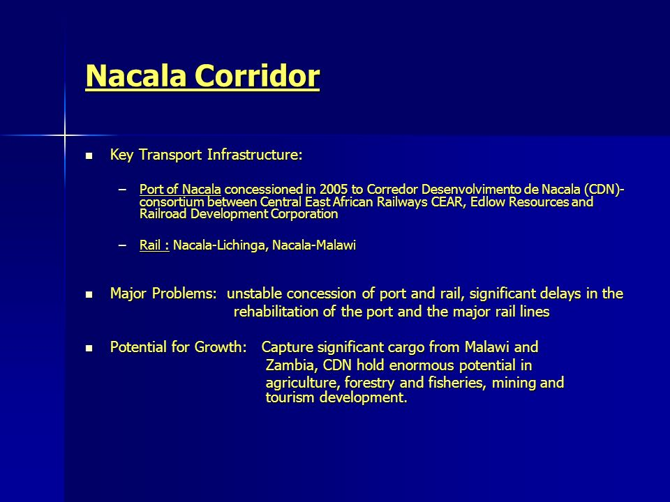 Nacala Corridor Key Transport Infrastructure: Key Transport Infrastructure: –Port of Nacala concessioned in 2005 to Corredor Desenvolvimento de Nacala (CDN)- consortium between Central East African Railways CEAR, Edlow Resources and Railroad Development Corporation –Rail : Nacala-Lichinga, Nacala-Malawi Major Problems: unstable concession of port and rail, significant delays in the Major Problems: unstable concession of port and rail, significant delays in the rehabilitation of the port and the major rail lines rehabilitation of the port and the major rail lines Potential for Growth: Capture significant cargo from Malawi and Potential for Growth: Capture significant cargo from Malawi and Zambia, CDN hold enormous potential in Zambia, CDN hold enormous potential in agriculture, forestry and fisheries, mining and tourism development.