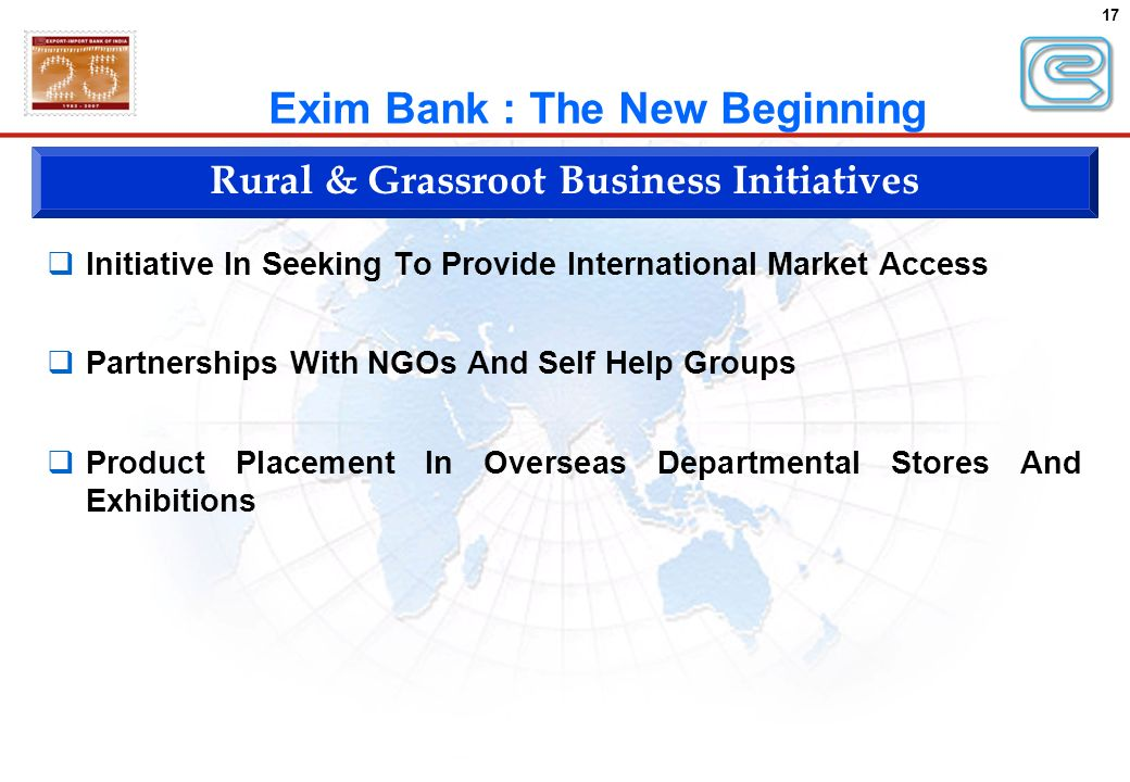 17 Exim Bank : The New Beginning Rural & Grassroot Business Initiatives Initiative In Seeking To Provide International Market Access Partnerships With NGOs And Self Help Groups Product Placement In Overseas Departmental Stores And Exhibitions