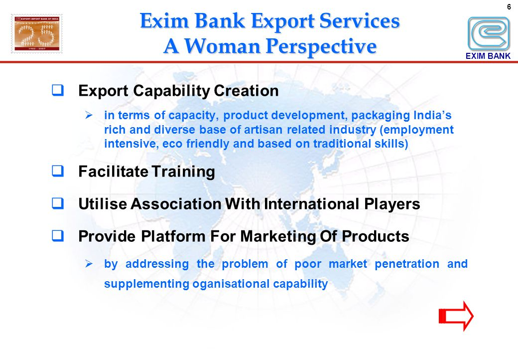 6 Export Capability Creation in terms of capacity, product development, packaging Indias rich and diverse base of artisan related industry (employment intensive, eco friendly and based on traditional skills) Facilitate Training Utilise Association With International Players Provide Platform For Marketing Of Products by addressing the problem of poor market penetration and supplementing oganisational capability EXIM BANK Exim Bank Export Services A Woman Perspective