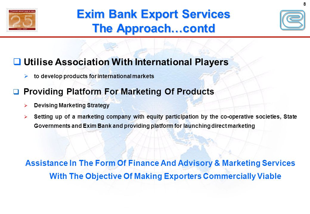 8 Utilise Association With International Players to develop products for international markets Providing Platform For Marketing Of Products Devising Marketing Strategy Setting up of a marketing company with equity participation by the co-operative societies, State Governments and Exim Bank and providing platform for launching direct marketing Assistance In The Form Of Finance And Advisory & Marketing Services With The Objective Of Making Exporters Commercially Viable Exim Bank Export Services The Approach…contd