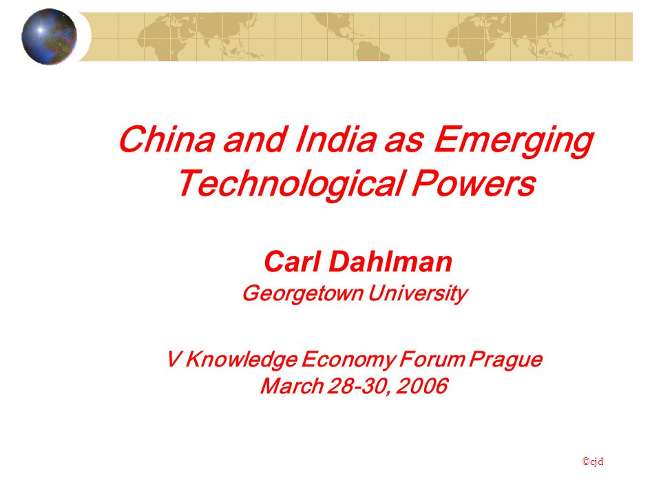 China and India as Emerging Technological Powers Carl Dahlman Georgetown University V Knowledge Economy Forum Prague March 28-30, 2006 ©cjd