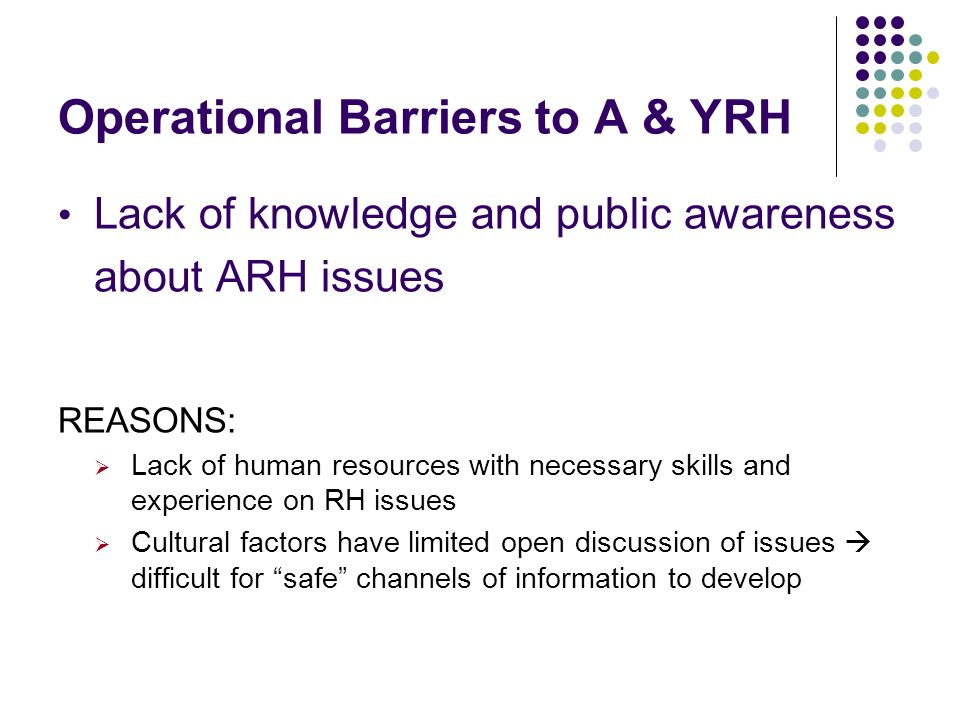 Operational Barriers to A & YRH Lack of knowledge and public awareness about ARH issues REASONS: Lack of human resources with necessary skills and exp