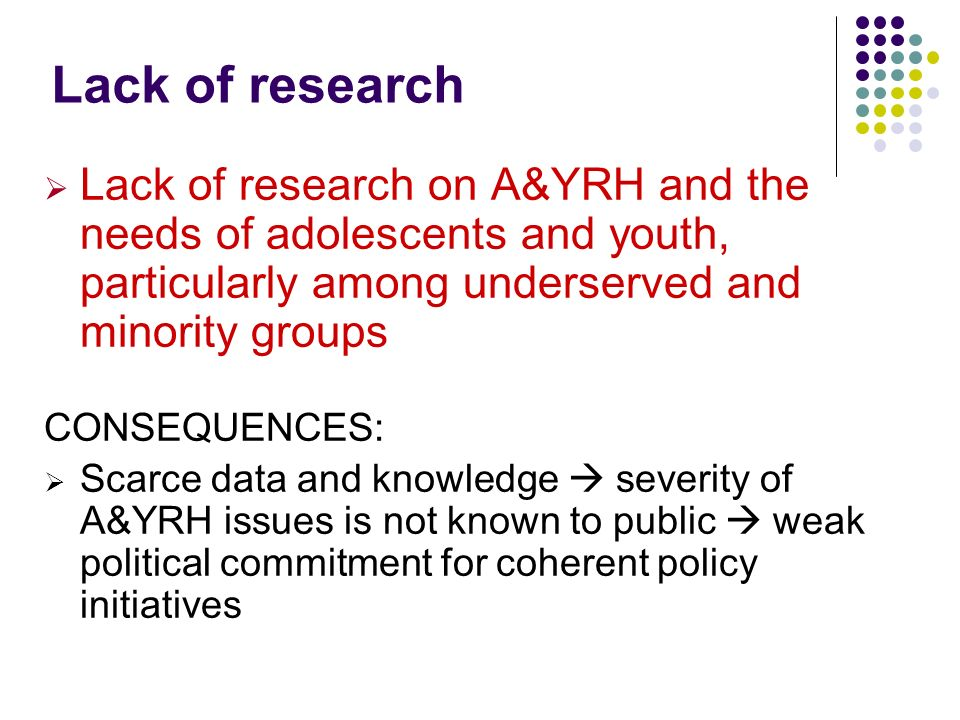 Lack of research Lack of research on A&YRH and the needs of adolescents and youth, particularly among underserved and minority groups CONSEQUENCES: Sc