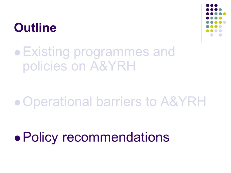 Outline Existing programmes and policies on A&YRH Operational barriers to A&YRH Policy recommendations