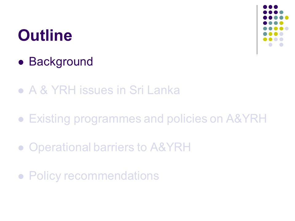 Background In 2002 19.7% or 3.7 million of Sri Lankan population were adolescents It is estimated that the number will decrease to 3.1 million by 2021 Focus on A & YRH is important in SL context.