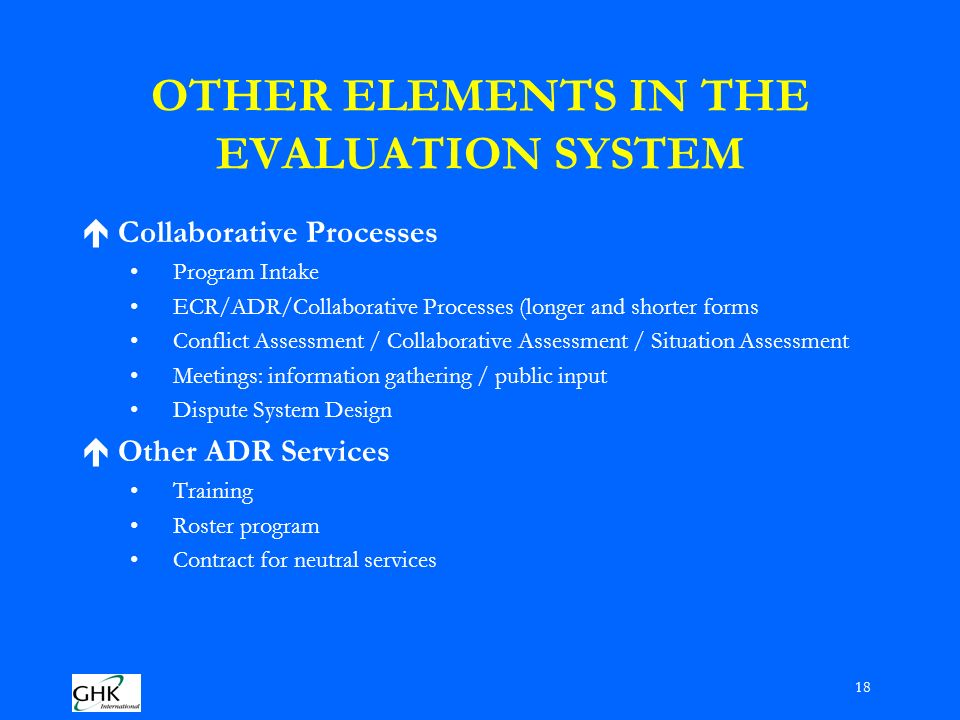 18 OTHER ELEMENTS IN THE EVALUATION SYSTEM éCollaborative Processes Program Intake ECR/ADR/Collaborative Processes (longer and shorter forms Conflict Assessment / Collaborative Assessment / Situation Assessment Meetings: information gathering / public input Dispute System Design éOther ADR Services Training Roster program Contract for neutral services