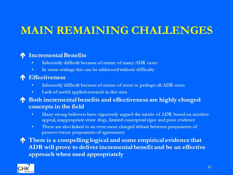 21 MAIN REMAINING CHALLENGES éIncremental Benefits Inherently difficult because of nature of many ADR cases In some settings this can be addressed without difficulty éEffectiveness Inherently difficult because of nature of most or perhaps all ADR cases Lack of useful applied research in this area éBoth incremental benefits and effectiveness are highly charged concepts in the field Many strong believers have vigorously argued the merits of ADR based on intuitive appeal, inappropriate straw dogs, limited conceptual rigor and poor evidence These are also linked to an even more charged debate between proponents of process versus proponents of agreements éThere is a compelling logical and some empirical evidence that ADR will prove to deliver incremental benefit and be an effective approach when used appropriately