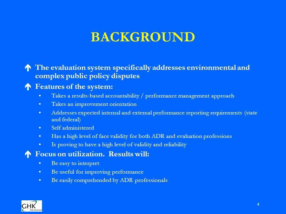 4 BACKGROUND éThe evaluation system specifically addresses environmental and complex public policy disputes éFeatures of the system: Takes a results-based accountability / performance management approach Takes an improvement orientation Addresses expected internal and external performance reporting requirements (state and federal) Self administered Has a high level of face validity for both ADR and evaluation professions Is proving to have a high level of validity and reliability éFocus on utilization.