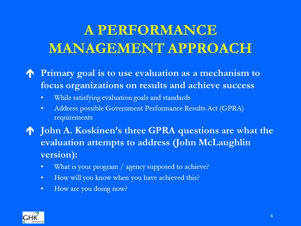 6 A PERFORMANCE MANAGEMENT APPROACH éPrimary goal is to use evaluation as a mechanism to focus organizations on results and achieve success While satisfying evaluation goals and standards Address possible Government Performance Results Act (GPRA) requirements éJohn A.