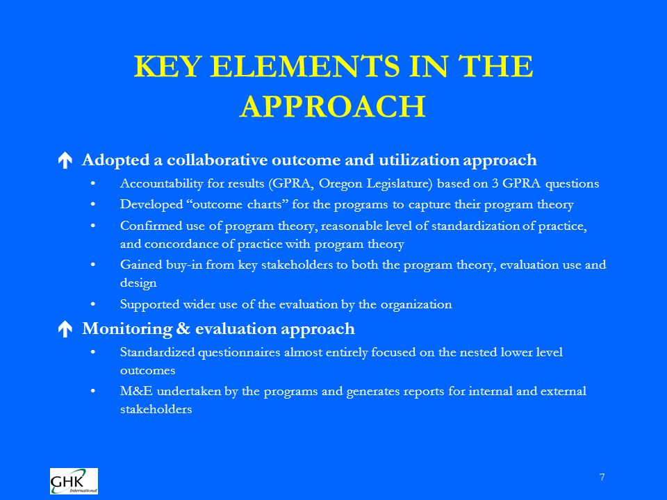 7 KEY ELEMENTS IN THE APPROACH éAdopted a collaborative outcome and utilization approach Accountability for results (GPRA, Oregon Legislature) based on 3 GPRA questions Developed outcome charts for the programs to capture their program theory Confirmed use of program theory, reasonable level of standardization of practice, and concordance of practice with program theory Gained buy-in from key stakeholders to both the program theory, evaluation use and design Supported wider use of the evaluation by the organization éMonitoring & evaluation approach Standardized questionnaires almost entirely focused on the nested lower level outcomes M&E undertaken by the programs and generates reports for internal and external stakeholders