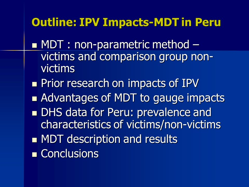 Outline: IPV Impacts-MDT in Peru MDT : non-parametric method – victims and comparison group non- victims MDT : non-parametric method – victims and comparison group non- victims Prior research on impacts of IPV Prior research on impacts of IPV Advantages of MDT to gauge impacts Advantages of MDT to gauge impacts DHS data for Peru: prevalence and characteristics of victims/non-victims DHS data for Peru: prevalence and characteristics of victims/non-victims MDT description and results MDT description and results Conclusions Conclusions