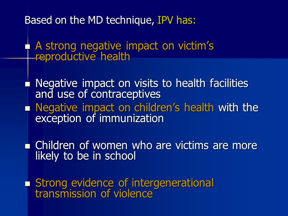 Based on the MD technique, IPV has: A strong negative impact on victims reproductive health A strong negative impact on victims reproductive health Negative impact on visits to health facilities and use of contraceptives Negative impact on visits to health facilities and use of contraceptives Negative impact on childrens health with the exception of immunization Negative impact on childrens health with the exception of immunization Children of women who are victims are more likely to be in school Children of women who are victims are more likely to be in school Strong evidence of intergenerational transmission of violence Strong evidence of intergenerational transmission of violence