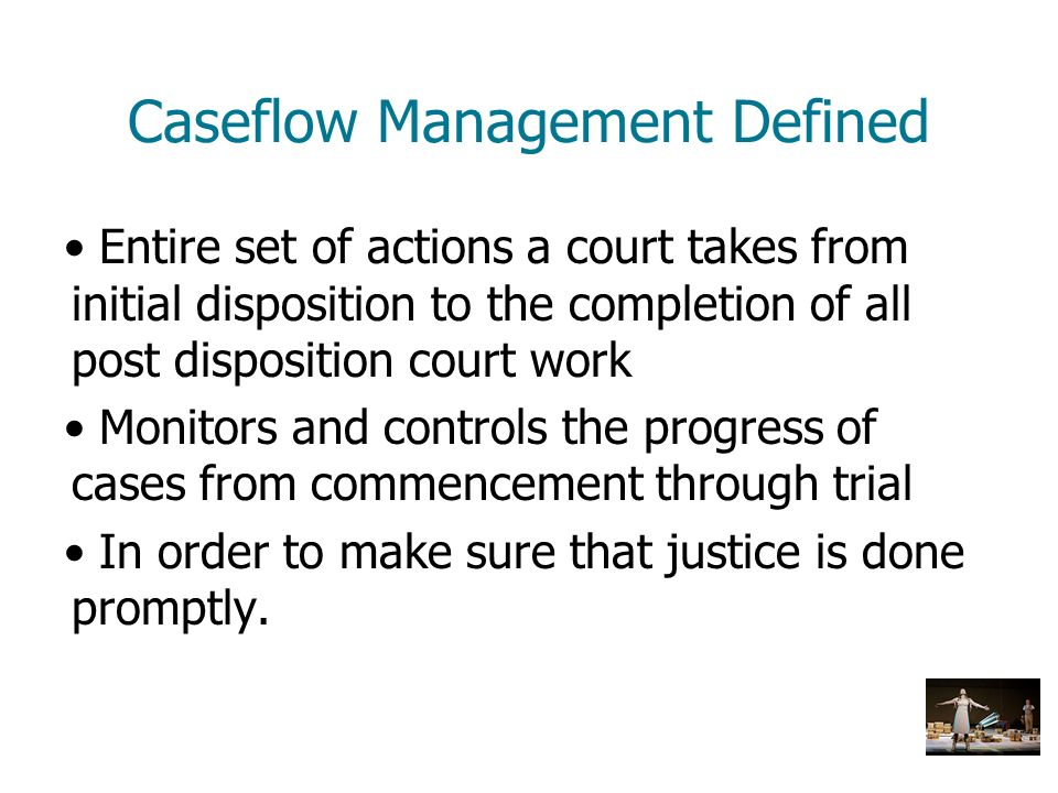 Caseflow Management Defined Entire set of actions a court takes from initial disposition to the completion of all post disposition court work Monitors