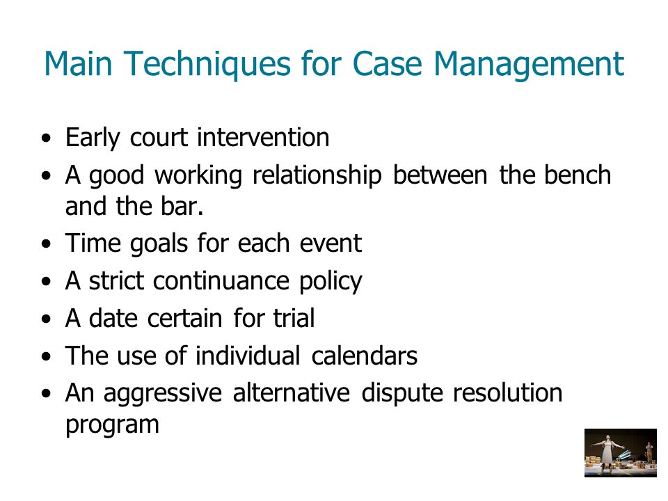 Main Techniques for Case Management Early court intervention A good working relationship between the bench and the bar. Time goals for each event A st