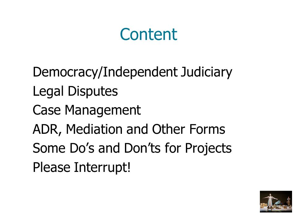 Content Democracy/Independent Judiciary Legal Disputes Case Management ADR, Mediation and Other Forms Some Dos and Donts for Projects Please Interrupt