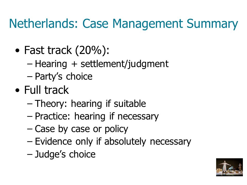 Netherlands: Case Management Summary Fast track (20%): –Hearing + settlement/judgment –Partys choice Full track –Theory: hearing if suitable –Practice