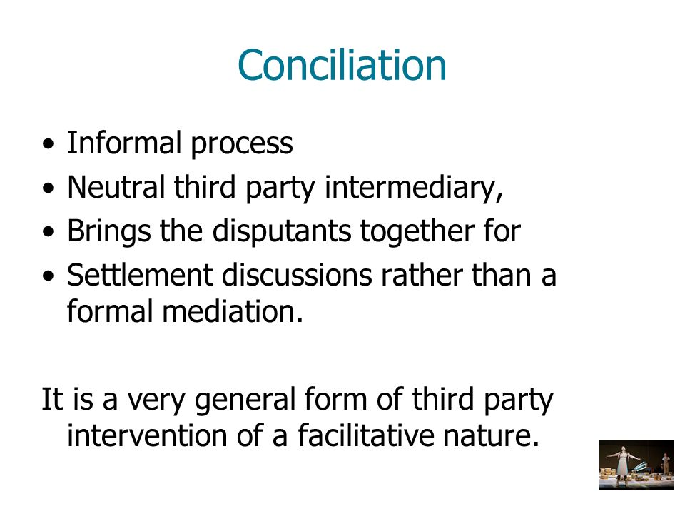 Conciliation Informal process Neutral third party intermediary, Brings the disputants together for Settlement discussions rather than a formal mediati