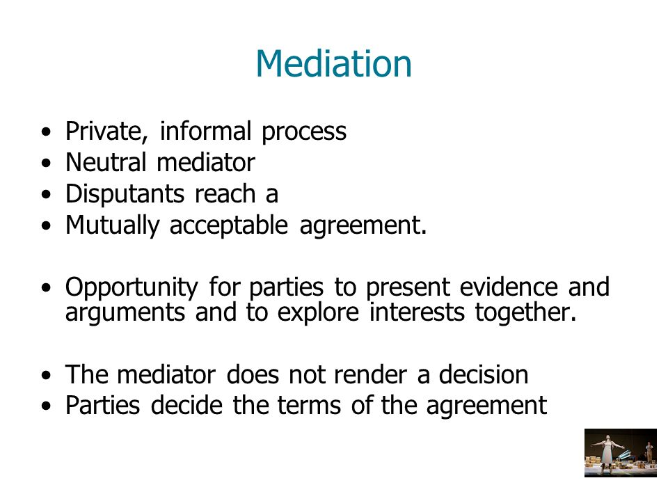 Mediation Private, informal process Neutral mediator Disputants reach a Mutually acceptable agreement. Opportunity for parties to present evidence and