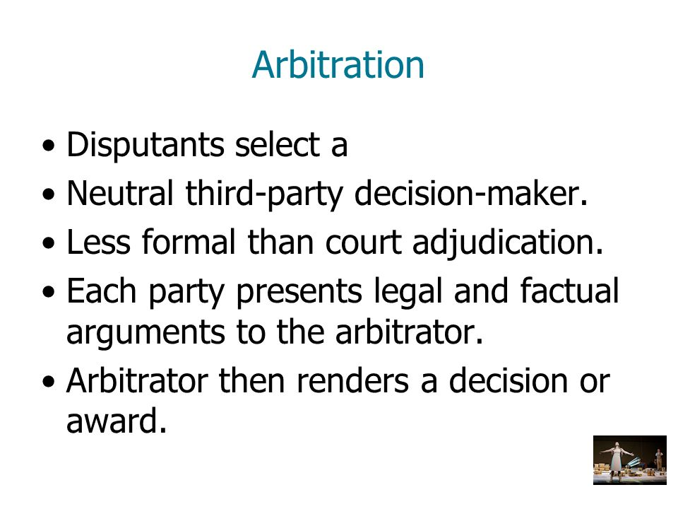 Arbitration Disputants select a Neutral third-party decision-maker. Less formal than court adjudication. Each party presents legal and factual argumen