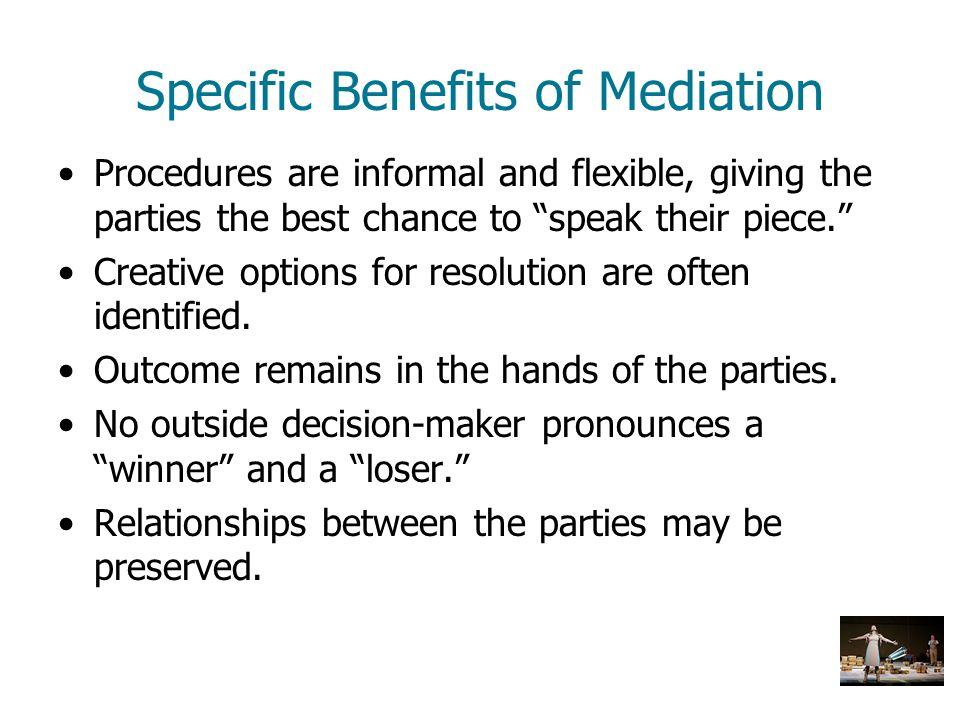 Specific Benefits of Mediation Procedures are informal and flexible, giving the parties the best chance to speak their piece. Creative options for res