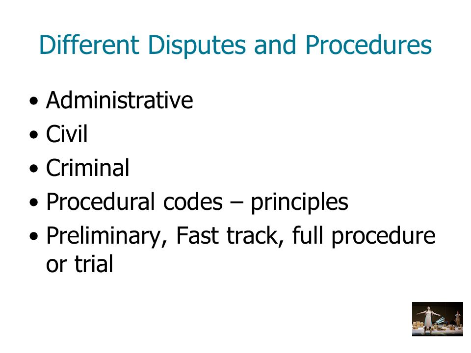 Different Disputes and Procedures Administrative Civil Criminal Procedural codes – principles Preliminary, Fast track, full procedure or trial