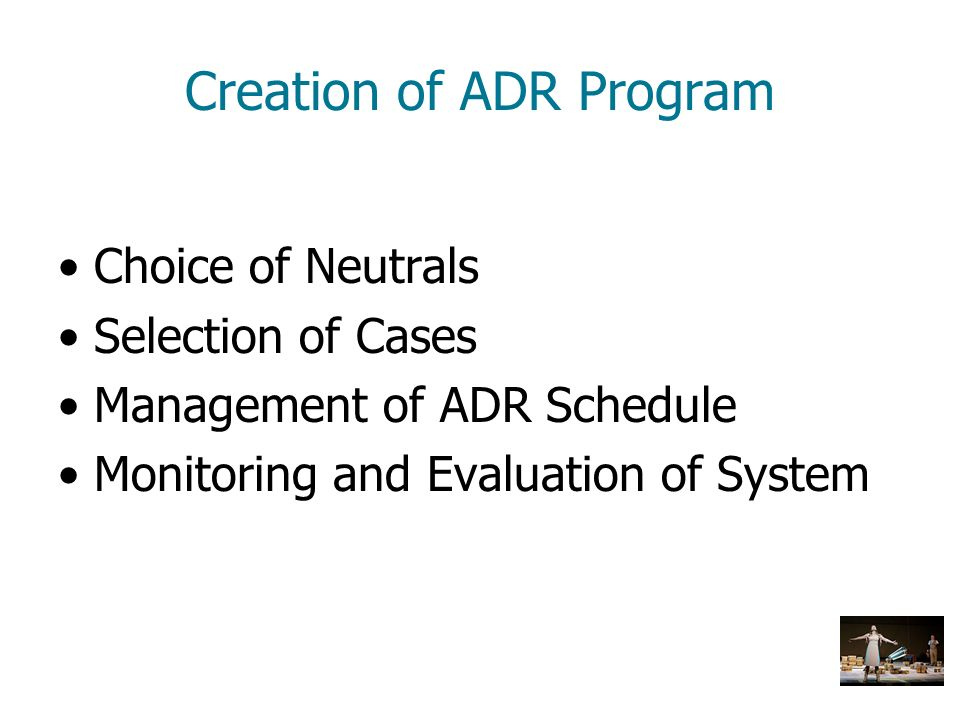 Creation of ADR Program Choice of Neutrals Selection of Cases Management of ADR Schedule Monitoring and Evaluation of System