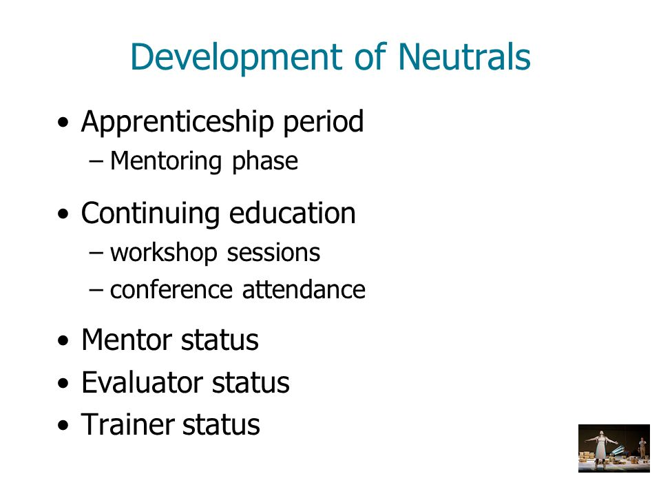 Development of Neutrals Apprenticeship period –Mentoring phase Continuing education –workshop sessions –conference attendance Mentor status Evaluator
