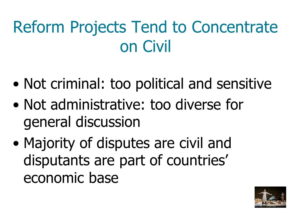 Reform Projects Tend to Concentrate on Civil Not criminal: too political and sensitive Not administrative: too diverse for general discussion Majority