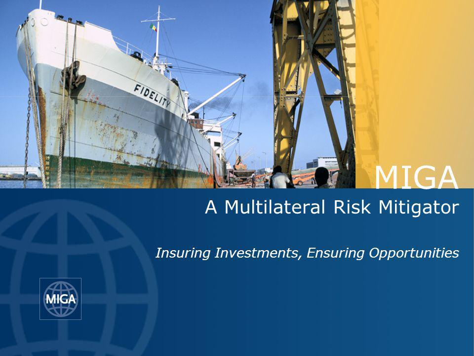 MIGA A Multilateral Risk Mitigator Insuring Investments, Ensuring Opportunities
