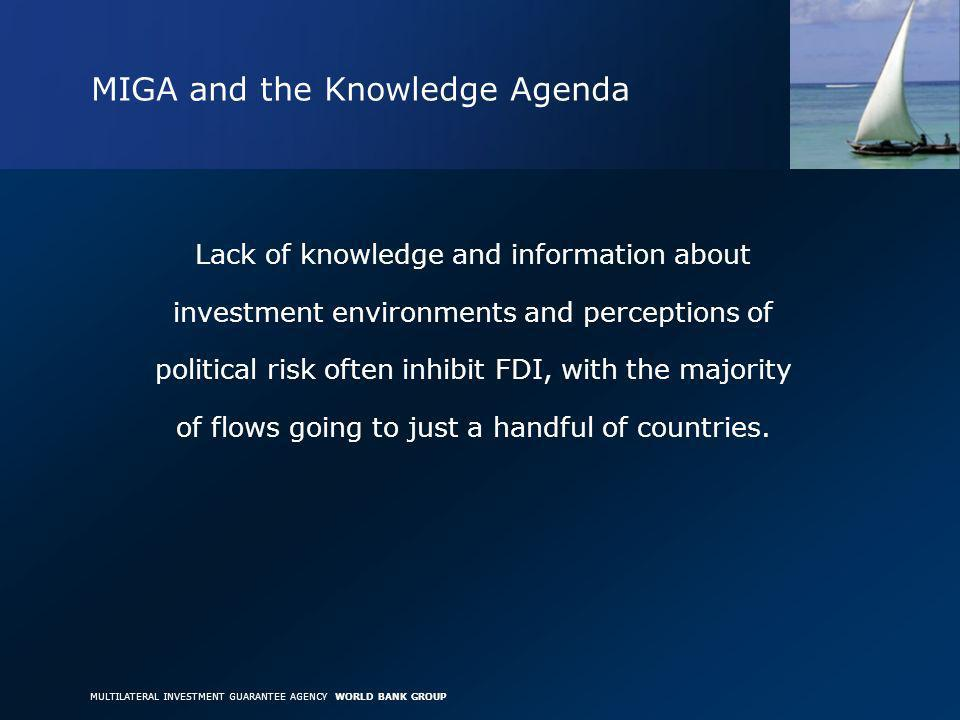 MULTILATERAL INVESTMENT GUARANTEE AGENCY WORLD BANK GROUP MIGA and the Knowledge Agenda Lack of knowledge and information about investment environments and perceptions of political risk often inhibit FDI, with the majority of flows going to just a handful of countries.