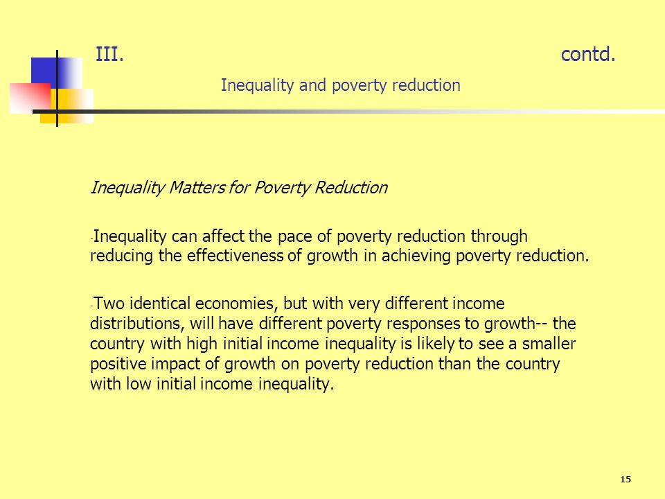 15 III.contd. Inequality and poverty reduction Inequality Matters for Poverty Reduction - Inequality can affect the pace of poverty reduction through