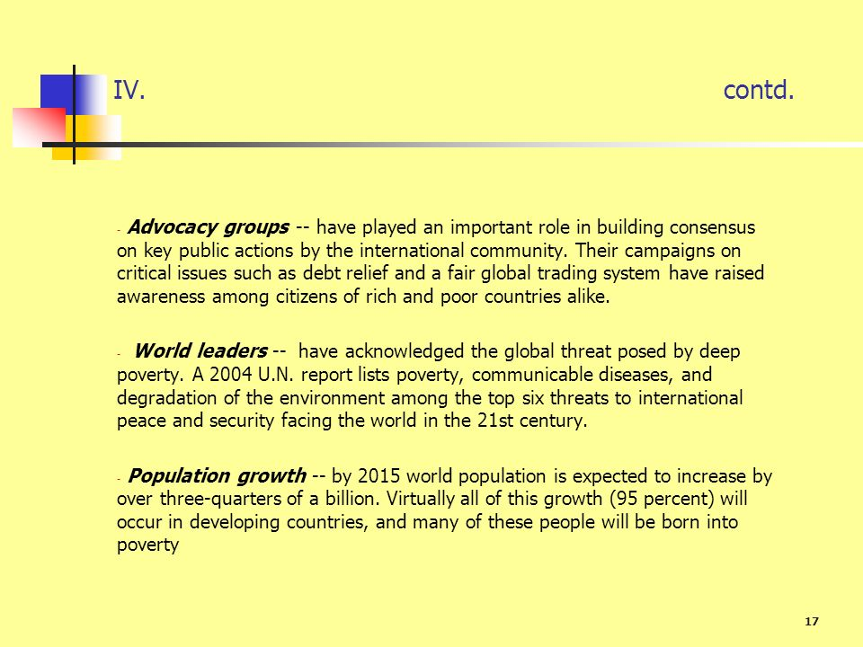 17 IV. contd. - Advocacy groups -- have played an important role in building consensus on key public actions by the international community. Their cam